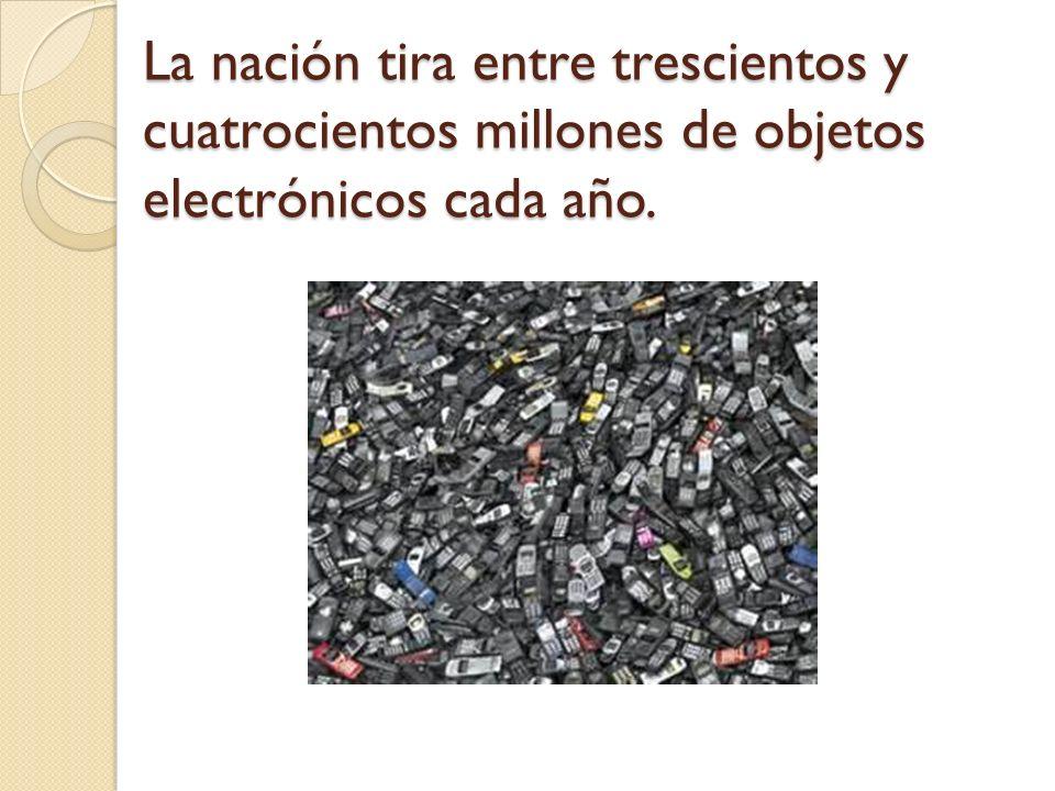 La nación tira entre trescientos y cuatrocientos millones de objetos electrónicos cada año.