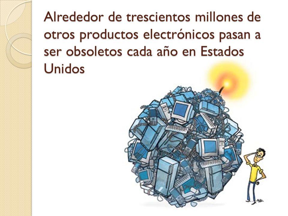 Alrededor de trescientos millones de otros productos electrónicos pasan a ser obsoletos cada año en Estados Unidos