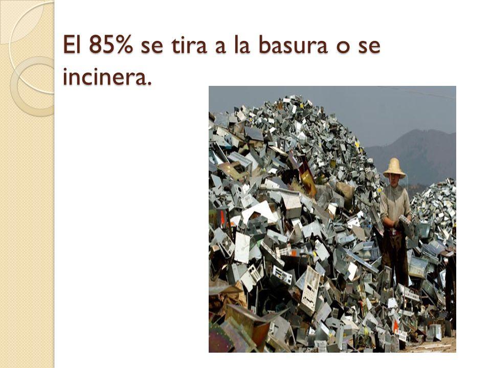 El 85% se tira a la basura o se incinera.