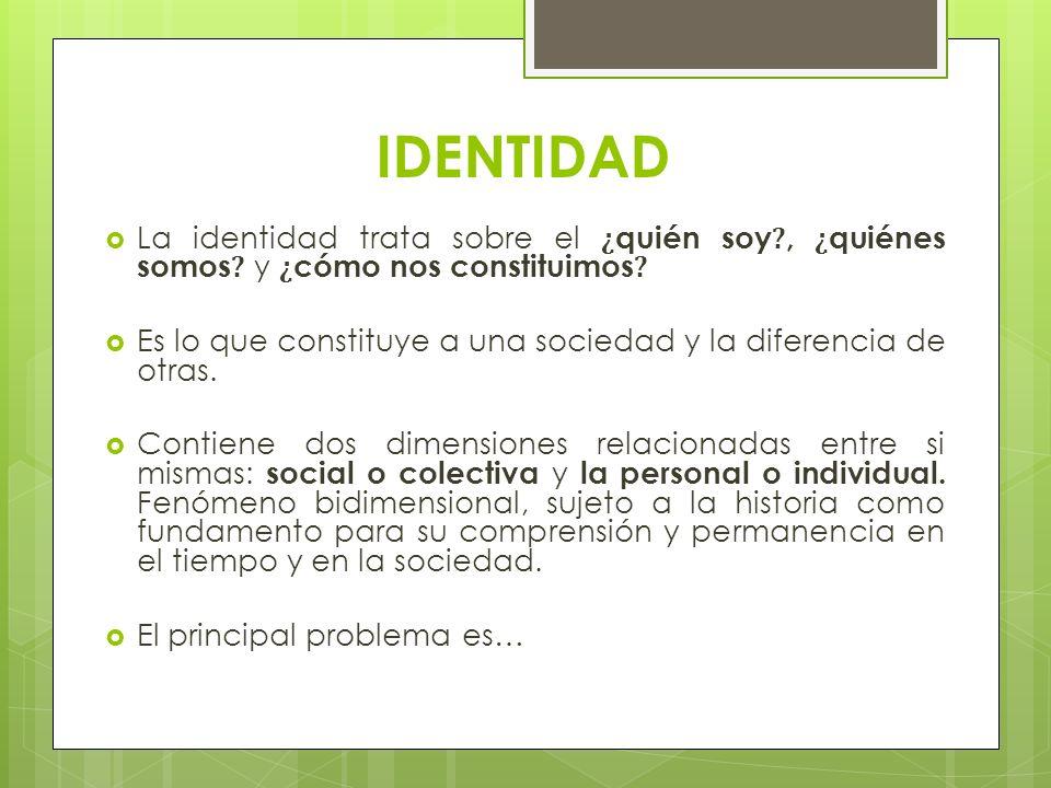 IDENTIDAD La identidad trata sobre el ¿ quién soy ?, ¿ quiénes somos ? y ¿ cómo nos constituimos ? Es lo que constituye a una sociedad y la diferencia