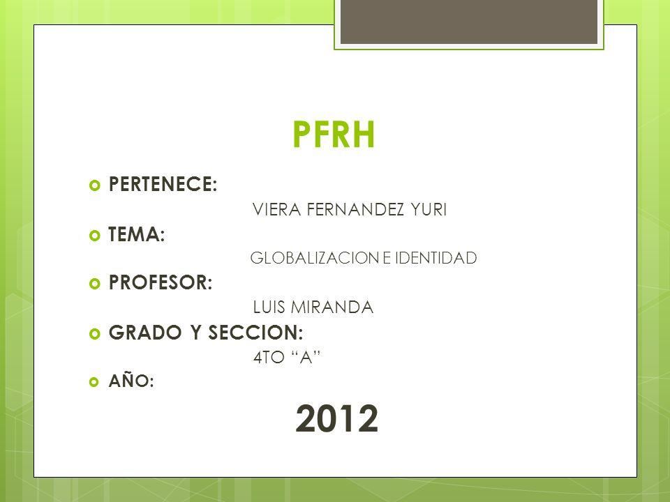 PFRH PERTENECE: VIERA FERNANDEZ YURI TEMA: GLOBALIZACION E IDENTIDAD PROFESOR: LUIS MIRANDA GRADO Y SECCION: 4TO A AÑO: 2012