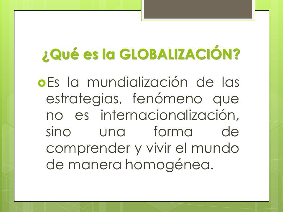 ¿Qué es la GLOBALIZACIÓN? Es la mundialización de las estrategias, fenómeno que no es internacionalización, sino una forma de comprender y vivir el mu