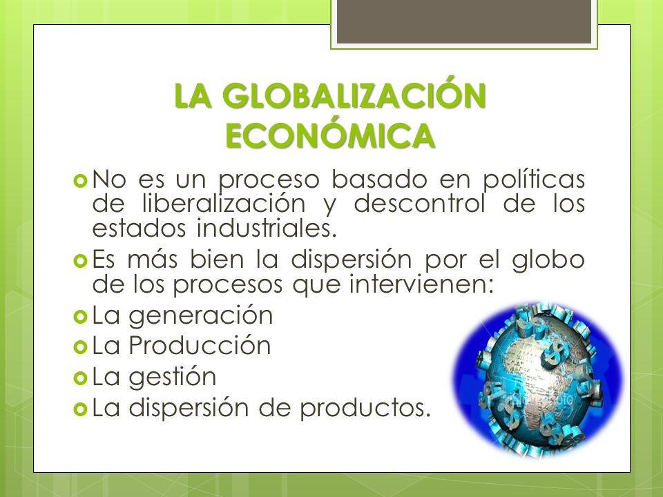 LA GLOBALIZACIÓN ECONÓMICA No es un proceso basado en políticas de liberalización y descontrol de los estados industriales. Es más bien la dispersión
