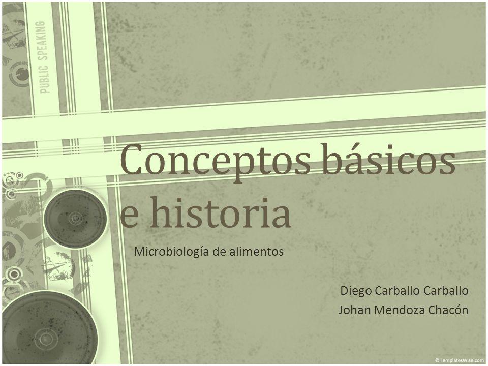 Conceptos básicos e historia Microbiología de alimentos Diego Carballo Carballo Johan Mendoza Chacón
