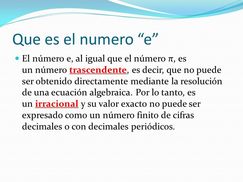 Que es el numero e El número e, al igual que el número π, es un número trascendente, es decir, que no puede ser obtenido directamente mediante la resolución de una ecuación algebraica.