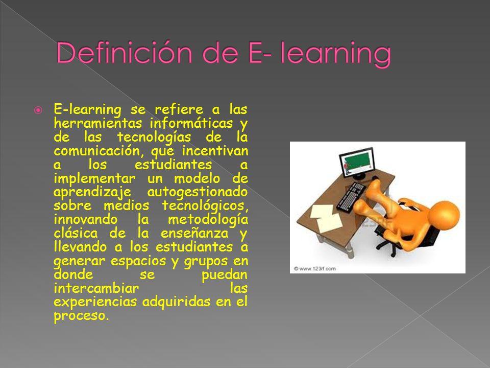 E-learning se refiere a las herramientas informáticas y de las tecnologías de la comunicación, que incentivan a los estudiantes a implementar un modelo de aprendizaje autogestionado sobre medios tecnológicos, innovando la metodología clásica de la enseñanza y llevando a los estudiantes a generar espacios y grupos en donde se puedan intercambiar las experiencias adquiridas en el proceso.