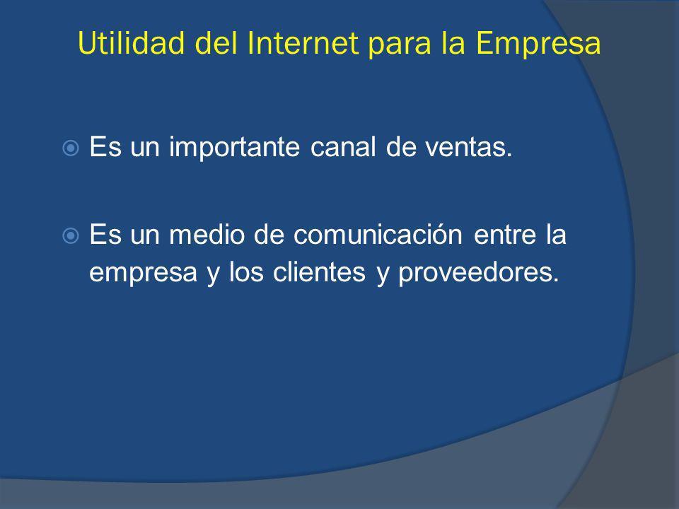 Es un importante canal de ventas. Es un medio de comunicación entre la empresa y los clientes y proveedores. Utilidad del Internet para la Empresa