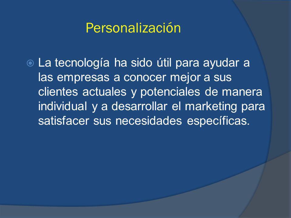 Personalización La tecnología ha sido útil para ayudar a las empresas a conocer mejor a sus clientes actuales y potenciales de manera individual y a desarrollar el marketing para satisfacer sus necesidades específicas.