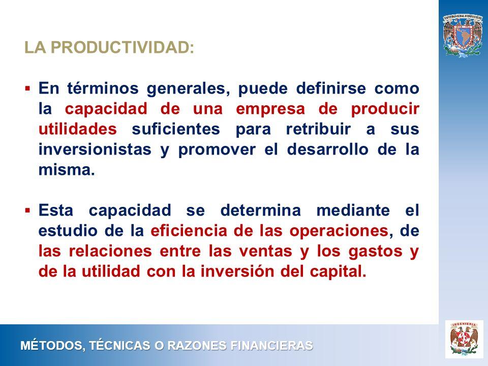 MÉTODOS, TÉCNICAS O RAZONES FINANCIERAS LA PRODUCTIVIDAD: En términos generales, puede definirse como la capacidad de una empresa de producir utilidad