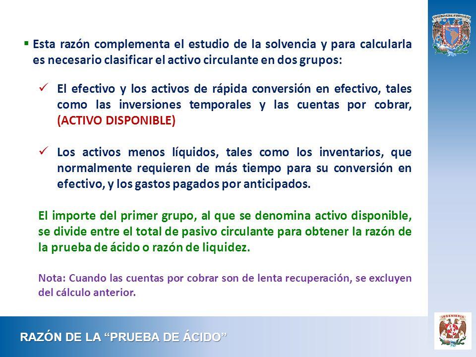 RAZÓN DE LA PRUEBA DE ÁCIDO Esta razón complementa el estudio de la solvencia y para calcularla es necesario clasificar el activo circulante en dos gr