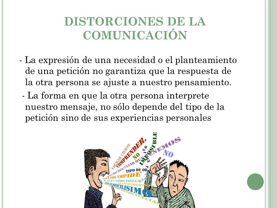 DISTORCIONES DE LA COMUNICACIÓN - La expresión de una necesidad o el planteamiento de una petición no garantiza que la respuesta de la otra persona se ajuste a nuestro pensamiento.