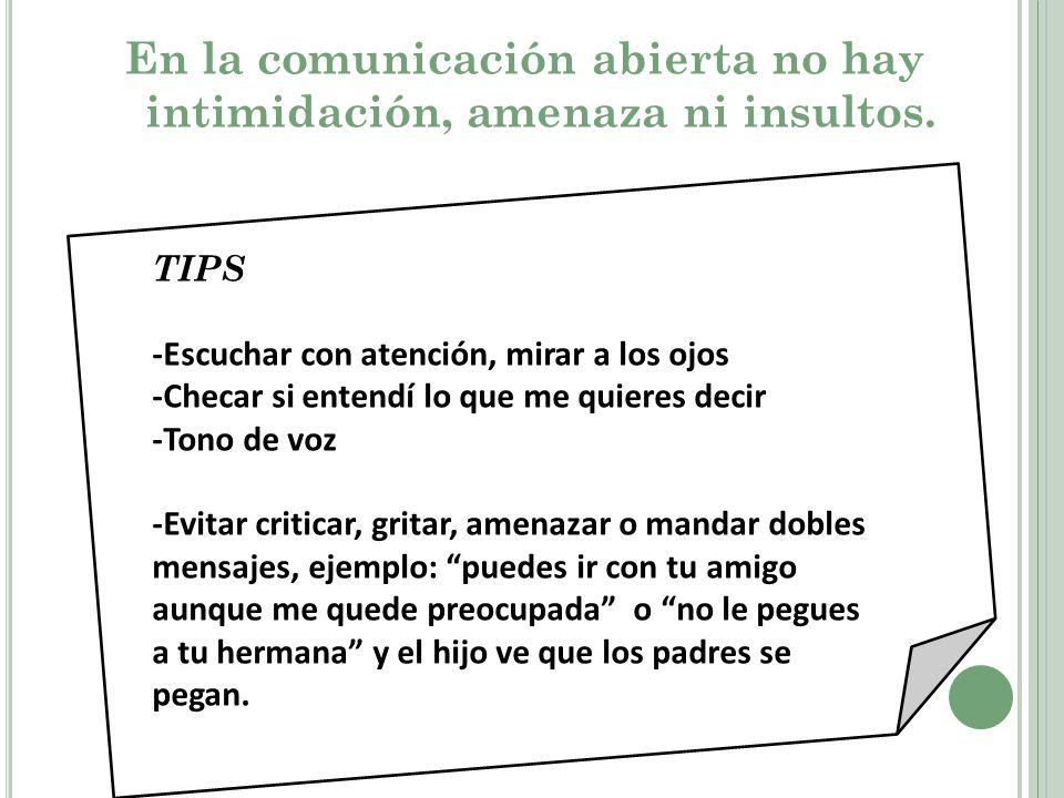 En la comunicación abierta no hay intimidación, amenaza ni insultos. TIPS -Escuchar con atención, mirar a los ojos -Checar si entendí lo que me quiere