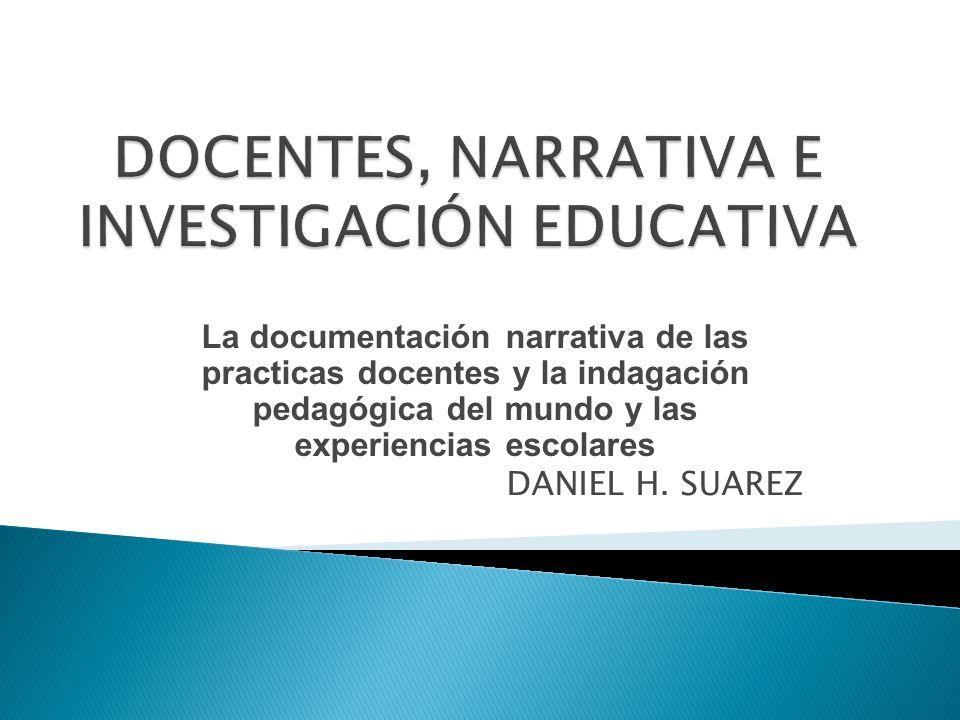 La documentación narrativa de las practicas docentes y la indagación pedagógica del mundo y las experiencias escolares DANIEL H. SUAREZ