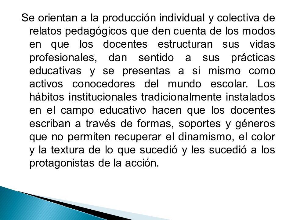 Se orientan a la producción individual y colectiva de relatos pedagógicos que den cuenta de los modos en que los docentes estructuran sus vidas profes