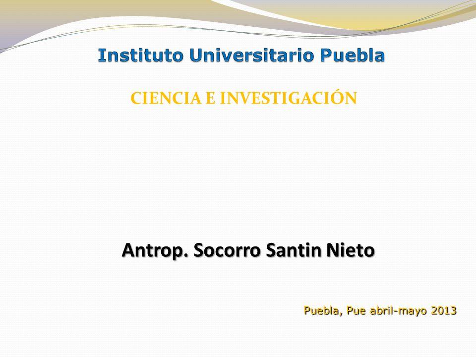 Antrop. Socorro Santin Nieto Puebla, Pue abril-mayo 2013 CIENCIA E INVESTIGACIÓN