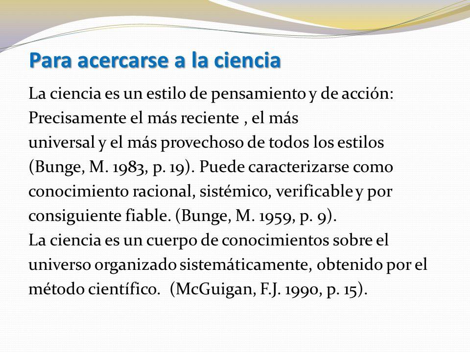 Para acercarse a la ciencia La ciencia es un estilo de pensamiento y de acción: Precisamente el más reciente, el más universal y el más provechoso de todos los estilos (Bunge, M.