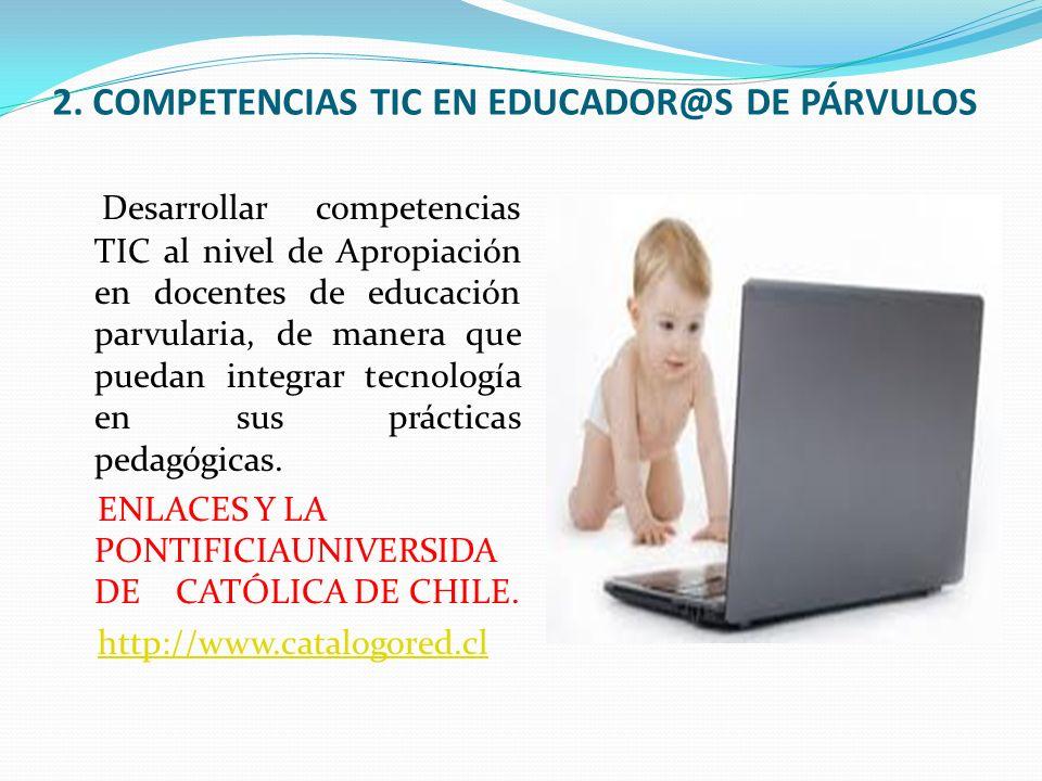 2. COMPETENCIAS TIC EN EDUCADOR@S DE PÁRVULOS Desarrollar competencias TIC al nivel de Apropiación en docentes de educación parvularia, de manera que