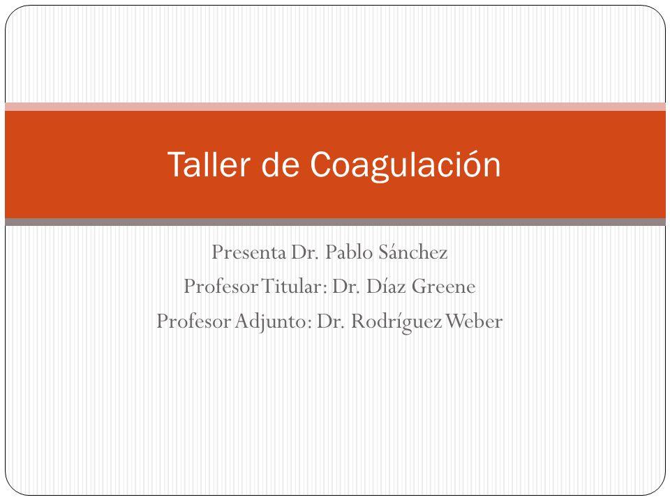 Presenta Dr. Pablo Sánchez Profesor Titular: Dr. Díaz Greene Profesor Adjunto: Dr. Rodríguez Weber Taller de Coagulación
