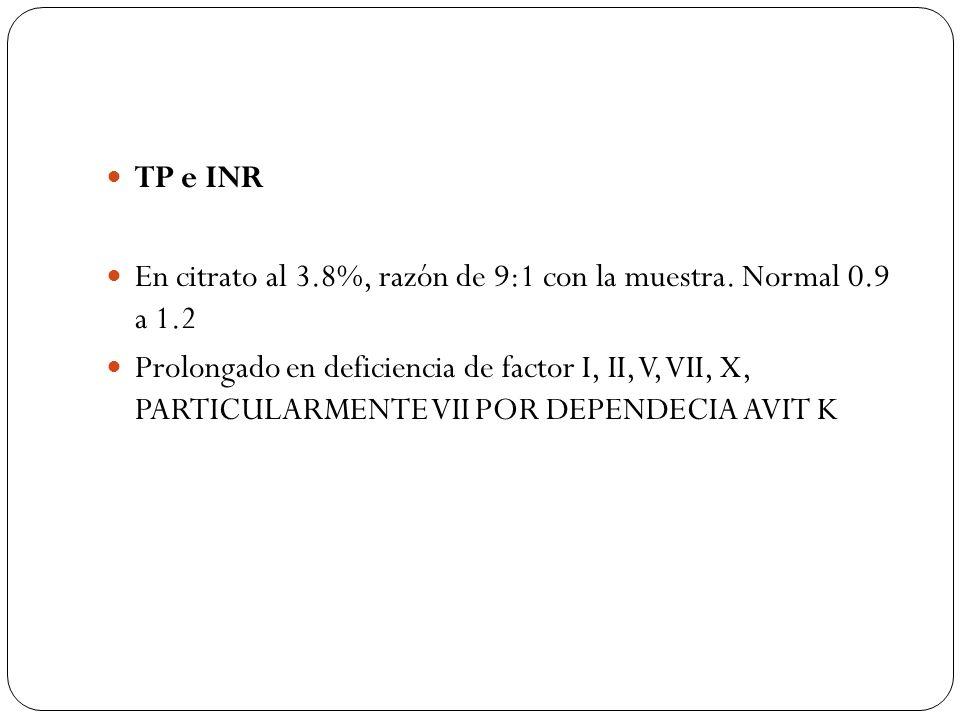 TP e INR En citrato al 3.8%, razón de 9:1 con la muestra. Normal 0.9 a 1.2 Prolongado en deficiencia de factor I, II, V, VII, X, PARTICULARMENTE VII P