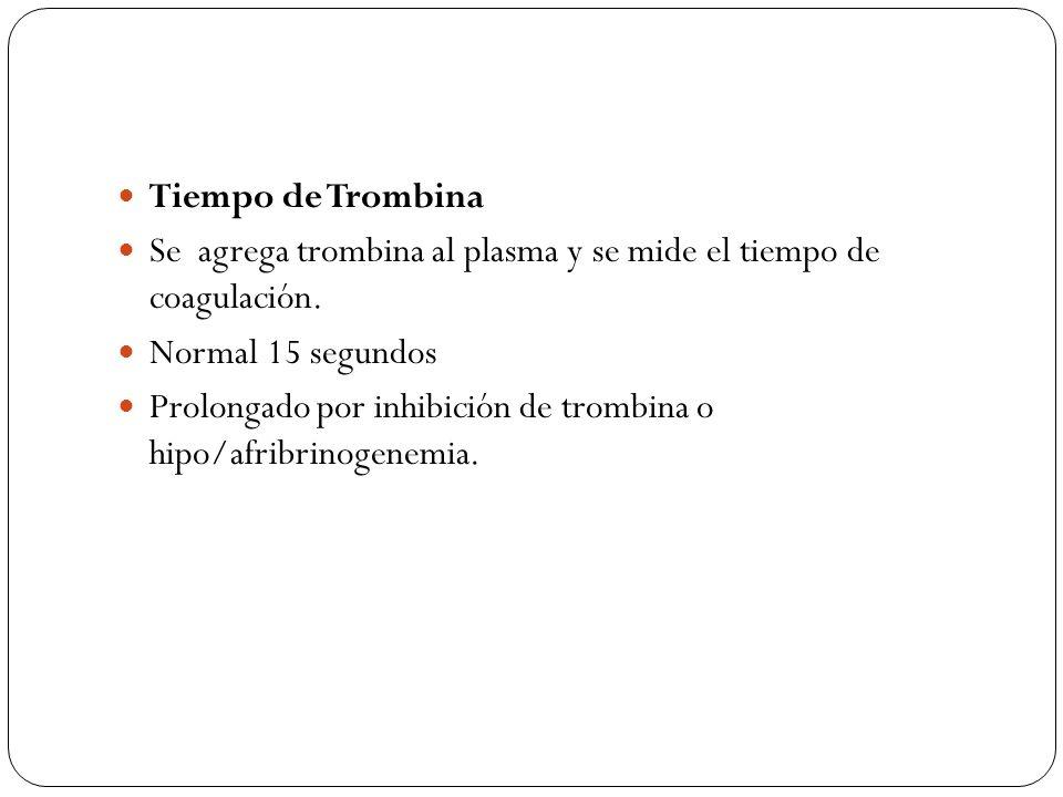Tiempo de Trombina Se agrega trombina al plasma y se mide el tiempo de coagulación. Normal 15 segundos Prolongado por inhibición de trombina o hipo/af