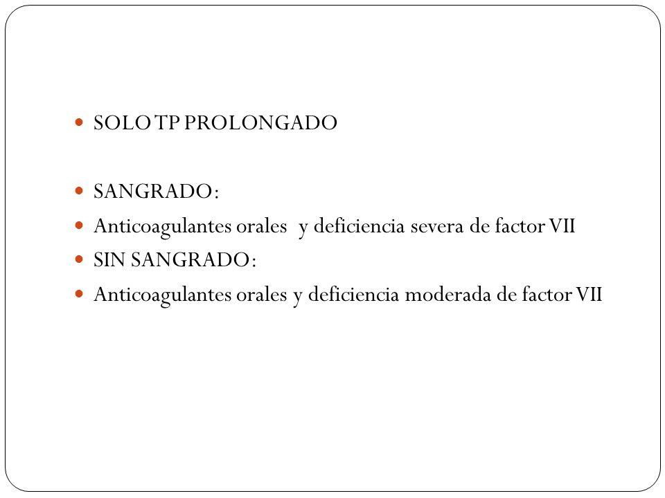 SOLO TP PROLONGADO SANGRADO: Anticoagulantes orales y deficiencia severa de factor VII SIN SANGRADO: Anticoagulantes orales y deficiencia moderada de