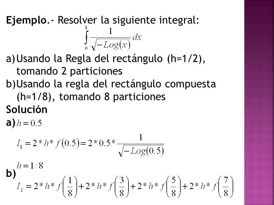 Ejemplo.- Resolver la siguiente integral: a)Usando la Regla del rectángulo (h=1/2), tomando 2 particiones b)Usando la regla del rectángulo compuesta (