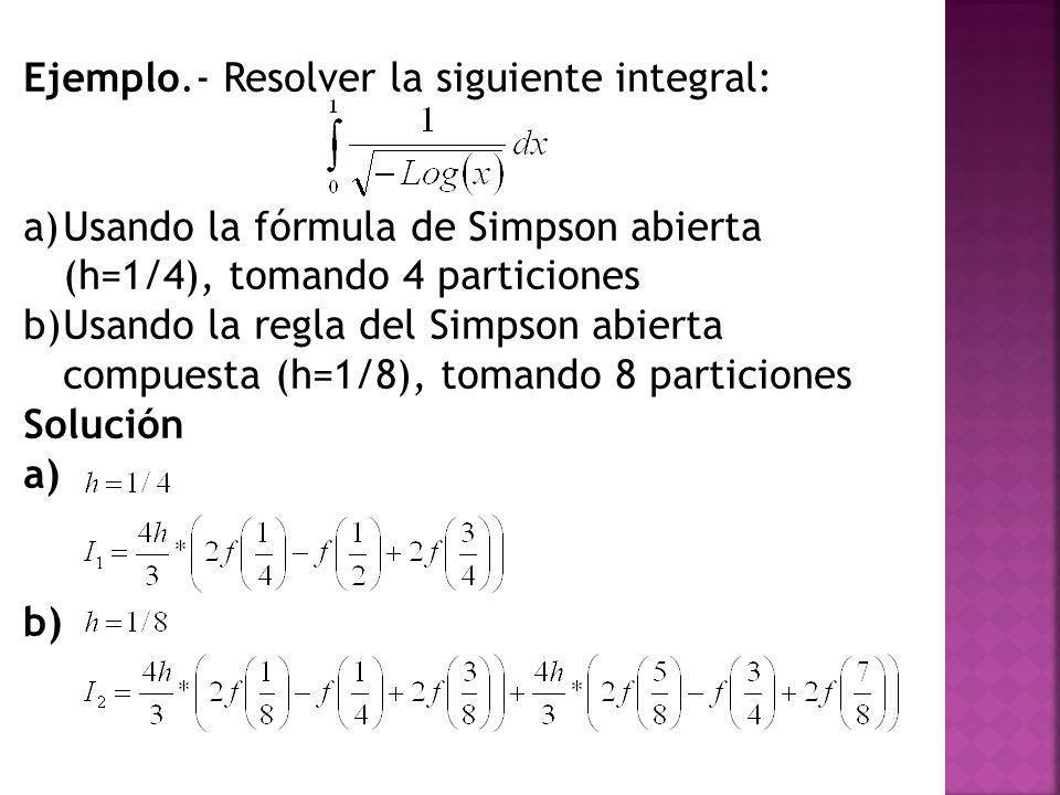 Ejemplo.- Resolver la siguiente integral: a)Usando la fórmula de Simpson abierta (h=1/4), tomando 4 particiones b)Usando la regla del Simpson abierta