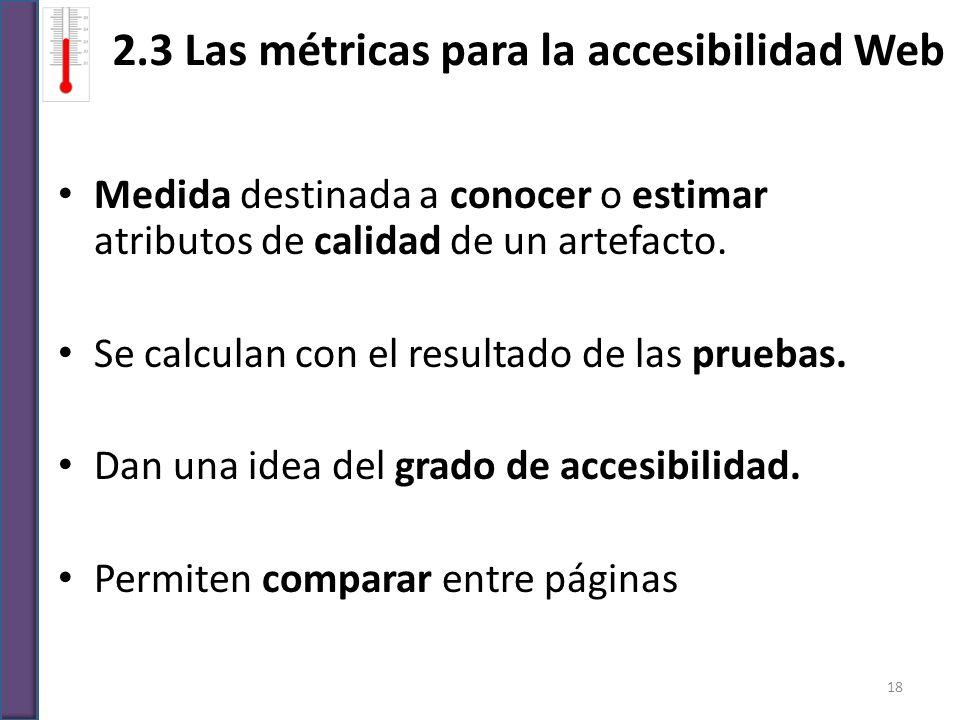2.3 Las métricas para la accesibilidad Web Medida destinada a conocer o estimar atributos de calidad de un artefacto. Se calculan con el resultado de