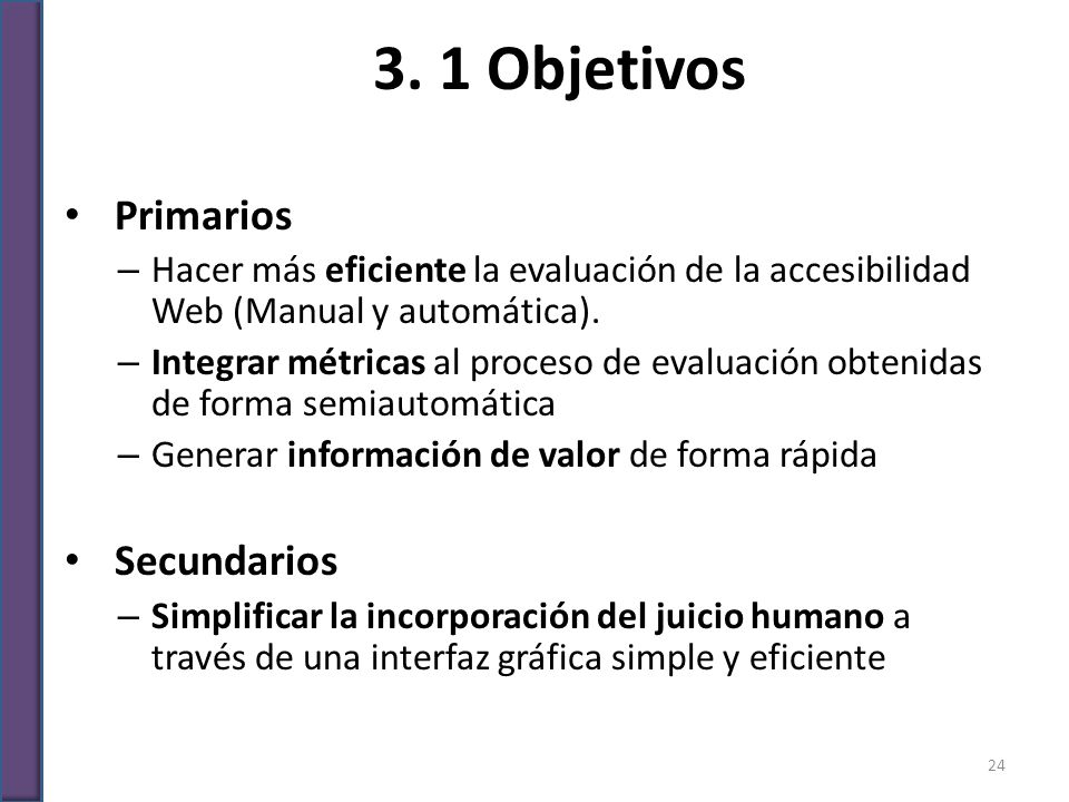 3. 1 Objetivos Primarios – Hacer más eficiente la evaluación de la accesibilidad Web (Manual y automática). – Integrar métricas al proceso de evaluaci