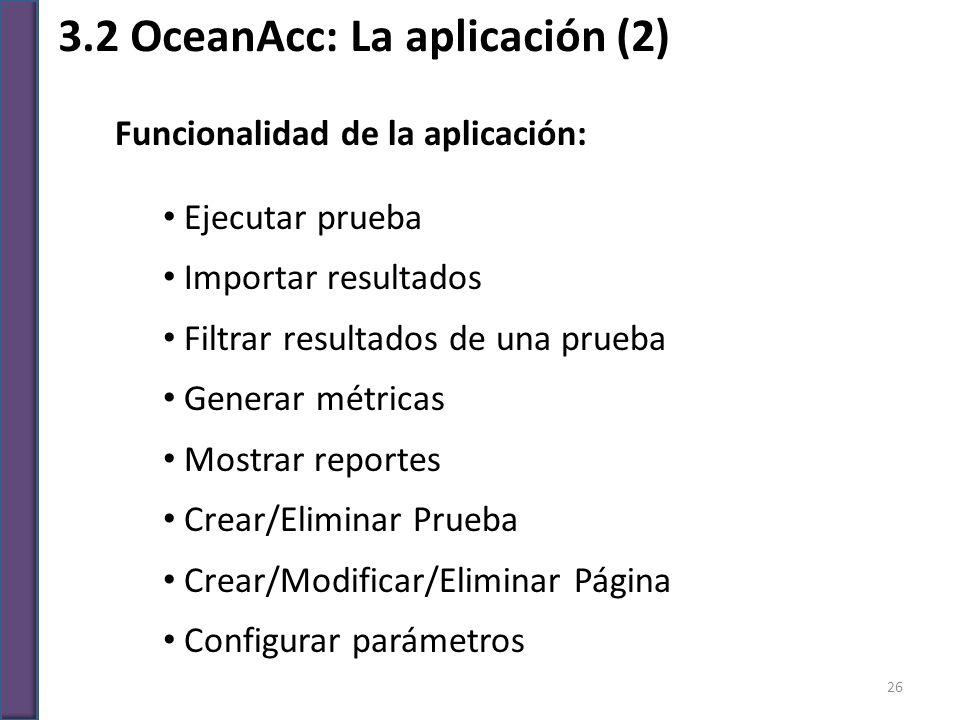 3.2 OceanAcc: La aplicación (2) Funcionalidad de la aplicación: Ejecutar prueba Importar resultados Filtrar resultados de una prueba Generar métricas