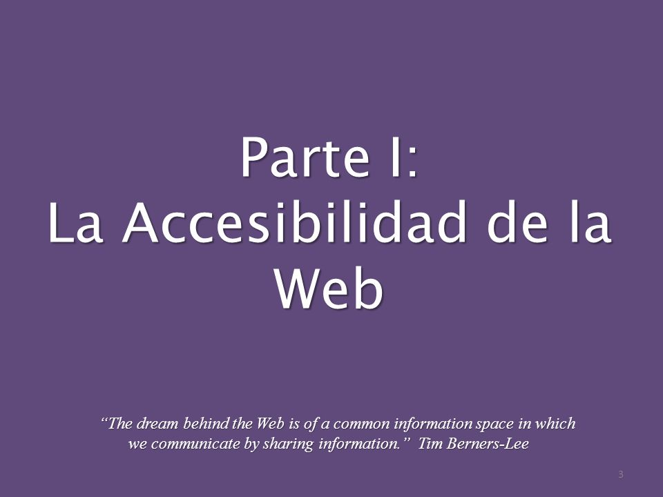 Parte I: La Accesibilidad de la Web The dream behind the Web is of a common information space in which we communicate by sharing information. Tim Bern