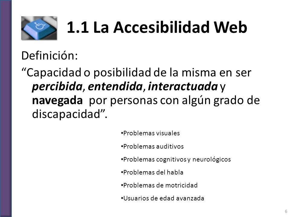 1.1 La Accesibilidad Web Definición: Capacidad o posibilidad de la misma en ser percibida, entendida, interactuada y navegada por personas con algún g