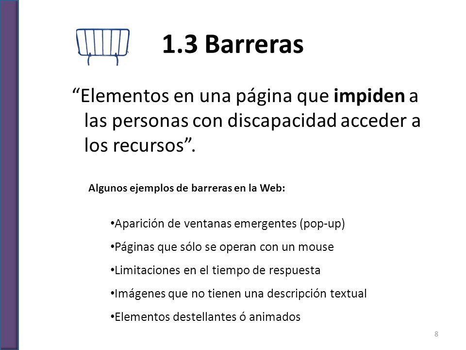 1.3 Barreras Elementos en una página que impiden a las personas con discapacidad acceder a los recursos. Algunos ejemplos de barreras en la Web: Apari