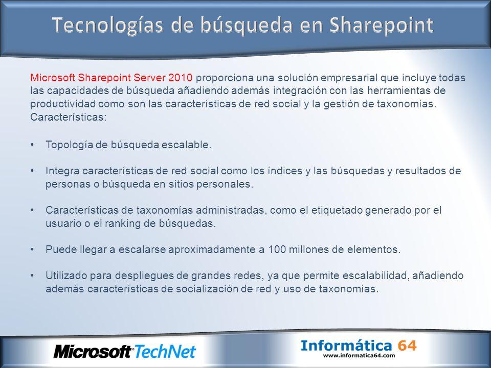Microsoft Sharepoint Server 2010 proporciona una solución empresarial que incluye todas las capacidades de búsqueda añadiendo además integración con las herramientas de productividad como son las características de red social y la gestión de taxonomías.