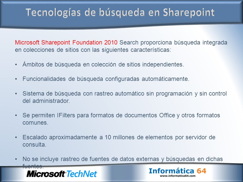Microsoft Sharepoint Foundation 2010 Search proporciona búsqueda integrada en colecciones de sitios con las siguientes características: Ámbitos de búsqueda en colección de sitios independientes.