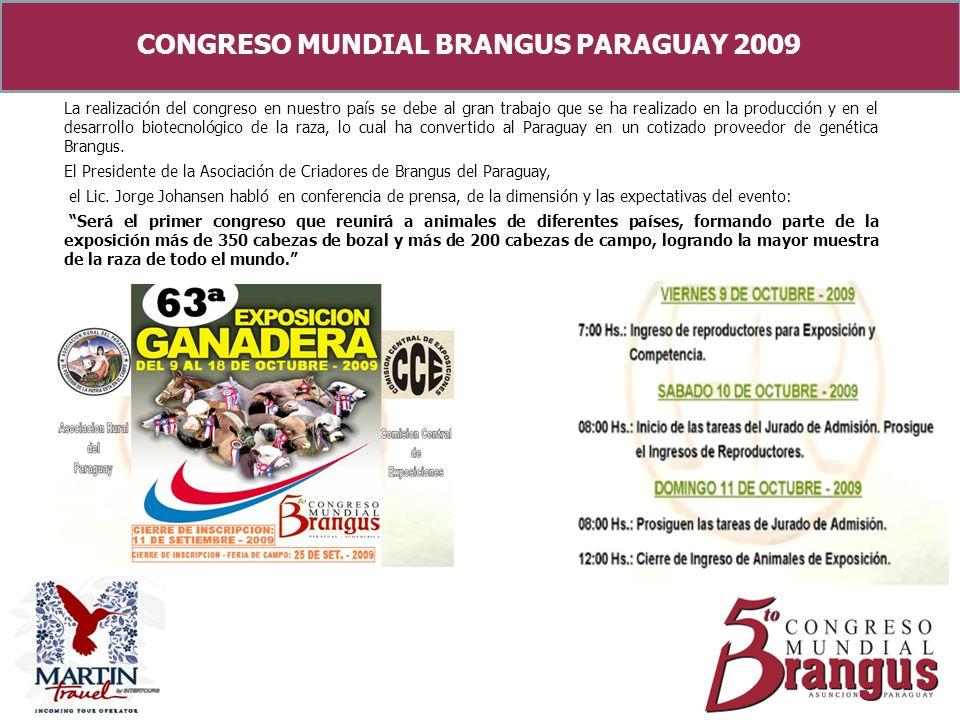 CONGRESO MUNDIAL BRANGUS PARAGUAY 2009 La realización del congreso en nuestro país se debe al gran trabajo que se ha realizado en la producción y en el desarrollo biotecnológico de la raza, lo cual ha convertido al Paraguay en un cotizado proveedor de genética Brangus.