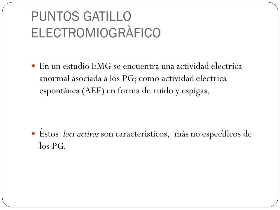 PUNTOS GATILLO ELECTROMIOGRÀFICO En un estudio EMG se encuentra una actividad electrica anormal asociada a los PG; como actividad electrica espontànea (AEE) en forma de ruido y espigas.