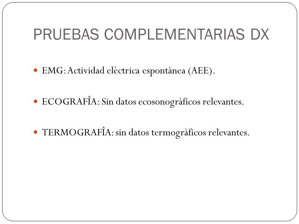 PRUEBAS COMPLEMENTARIAS DX EMG: Actividad elèctrica espontànea (AEE). ECOGRAFÎA: Sin datos ecosonogràficos relevantes. TERMOGRAFÎA: sin datos termogrà