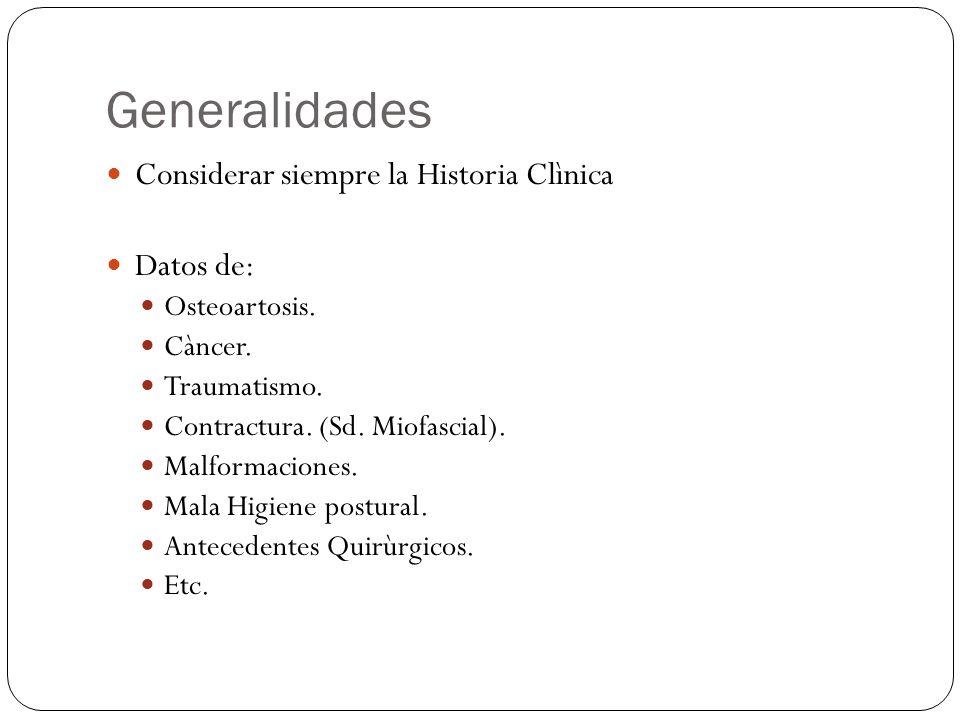 Generalidades Considerar siempre la Historia Clìnica Datos de: Osteoartosis. Càncer. Traumatismo. Contractura. (Sd. Miofascial). Malformaciones. Mala