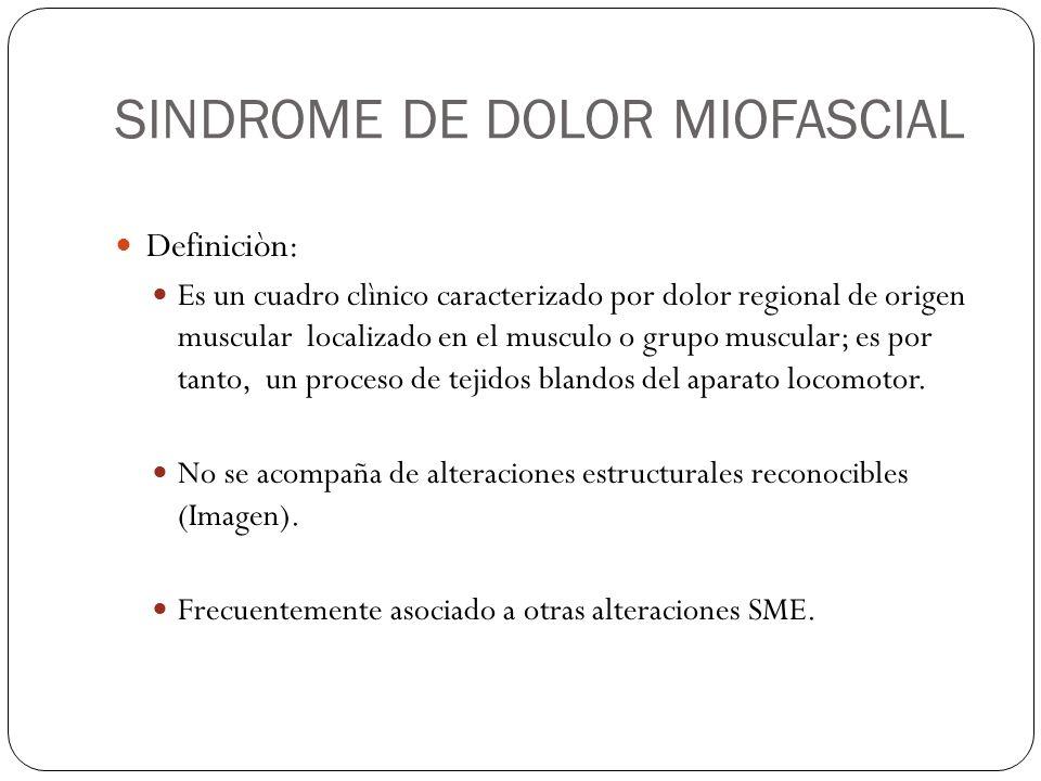 SINDROME DE DOLOR MIOFASCIAL Definiciòn: Es un cuadro clìnico caracterizado por dolor regional de origen muscular localizado en el musculo o grupo mus