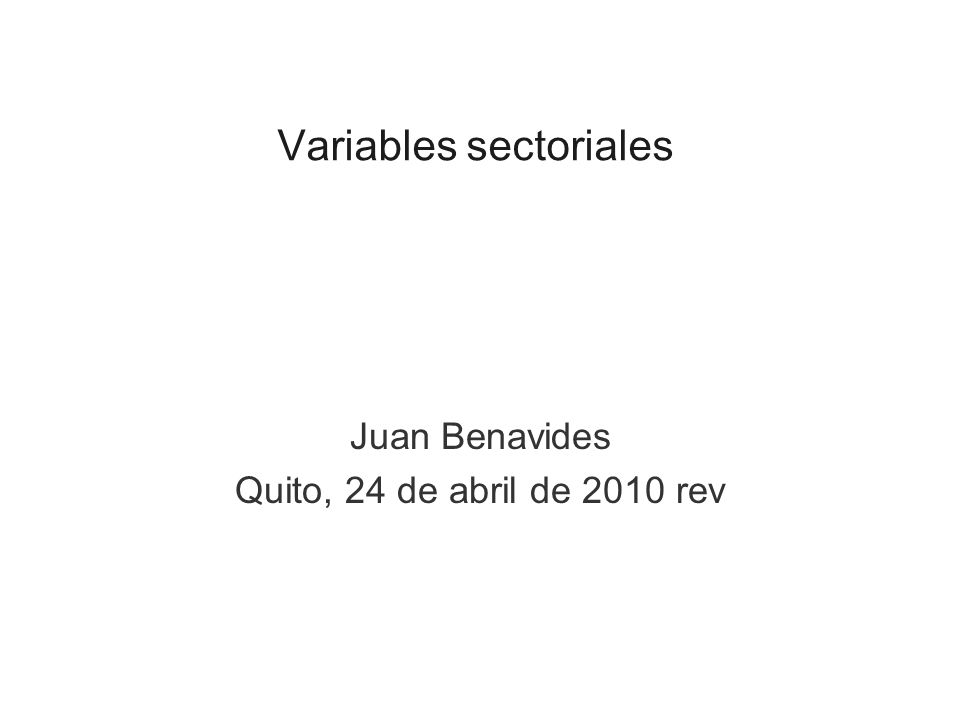 Variables sectoriales Juan Benavides Quito, 24 de abril de 2010 rev