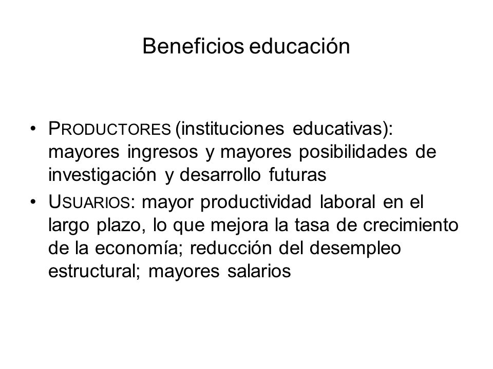 Beneficios educación P RODUCTORES (instituciones educativas): mayores ingresos y mayores posibilidades de investigación y desarrollo futuras U SUARIOS