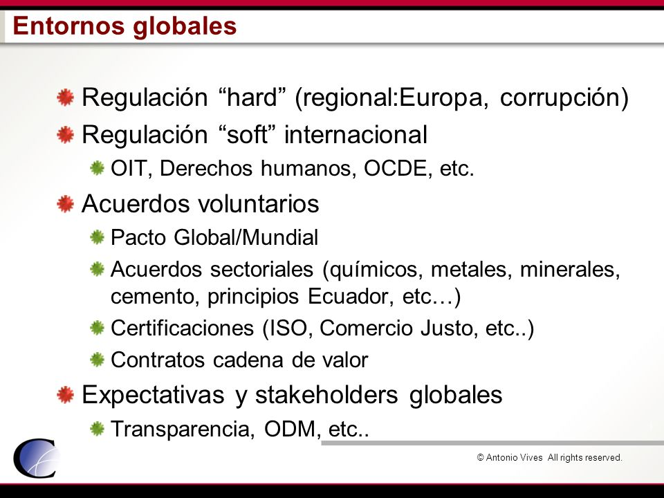 © Antonio Vives All rights reserved. Entornos globales Regulación hard (regional:Europa, corrupción) Regulación soft internacional OIT, Derechos human