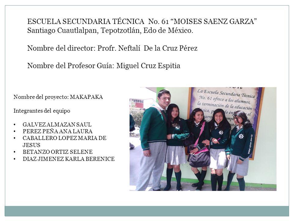 ESCUELA SECUNDARIA TÉCNICA No. 61 MOISES SAENZ GARZA Santiago Cuautlalpan, Tepotzotlán, Edo de México. Nombre del director: Profr. Neftalí De la Cruz