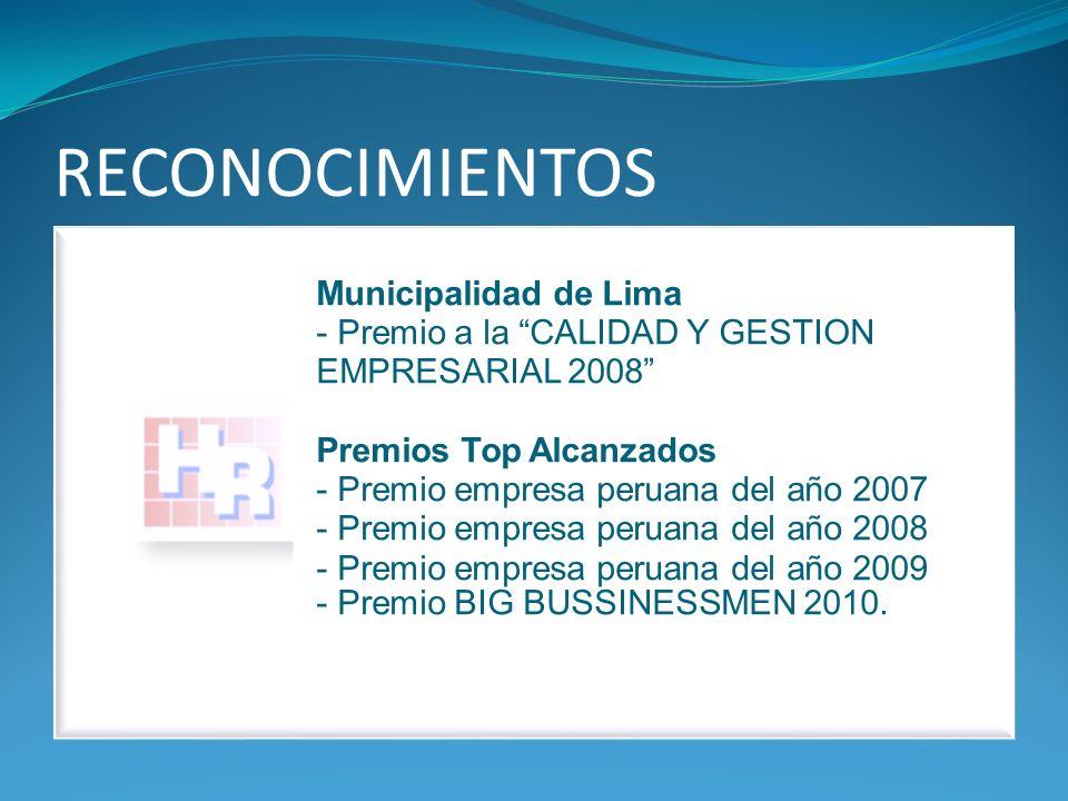 RECONOCIMIENTOS Municipalidad de Lima - Premio a la CALIDAD Y GESTION EMPRESARIAL 2008 Premios Top Alcanzados - Premio empresa peruana del año 2007 - Premio empresa peruana del año 2008 - Premio empresa peruana del año 2009 - Premio BIG BUSSINESSMEN 2010.