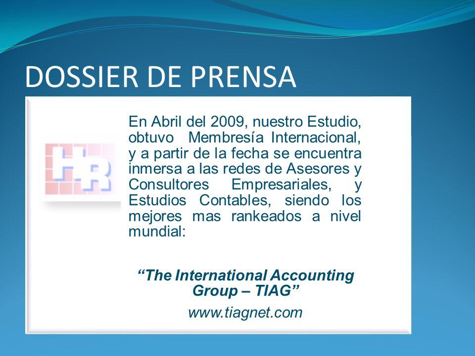 DOSSIER DE PRENSA En Abril del 2009, nuestro Estudio, obtuvo Membresía Internacional, y a partir de la fecha se encuentra inmersa a las redes de Asesores y Consultores Empresariales, y Estudios Contables, siendo los mejores mas rankeados a nivel mundial: The International Accounting Group – TIAG www.tiagnet.com