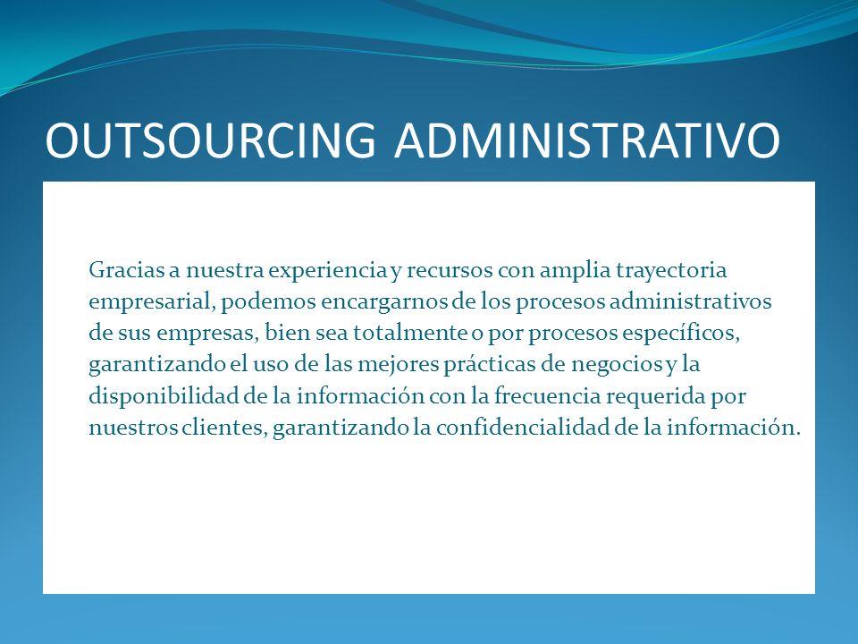 OUTSOURCING ADMINISTRATIVO Gracias a nuestra experiencia y recursos con amplia trayectoria empresarial, podemos encargarnos de los procesos administra