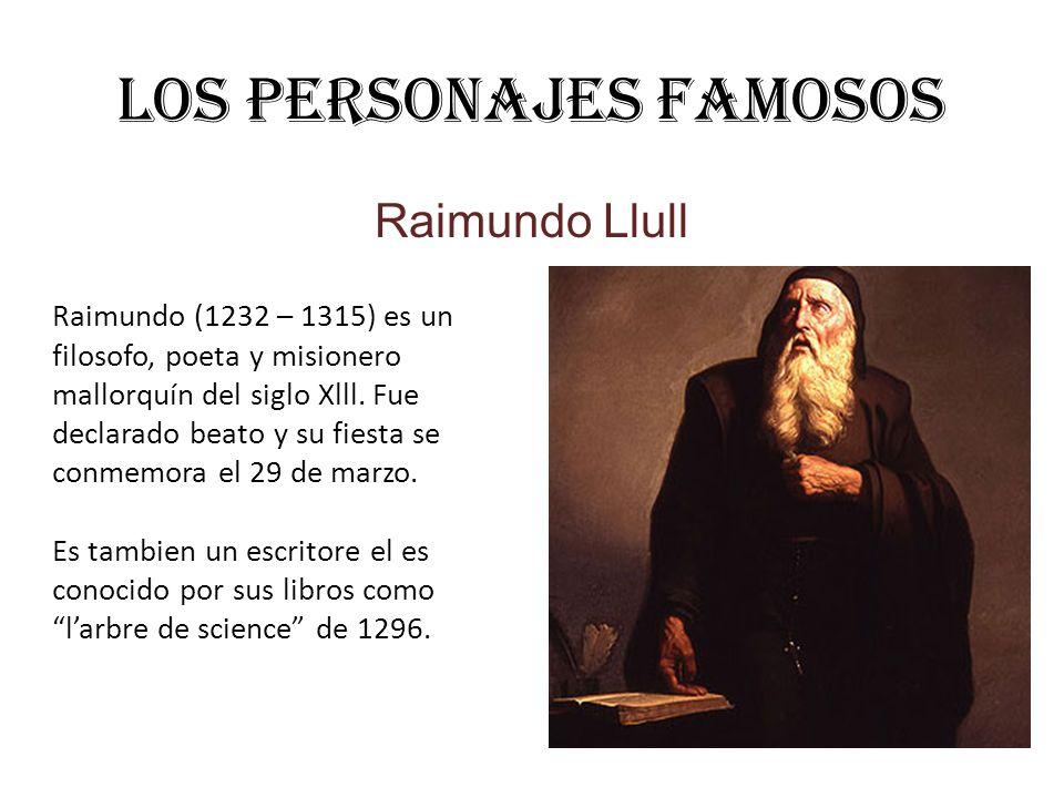 Los personajes famosos Raimundo Llull Raimundo (1232 – 1315) es un filosofo, poeta y misionero mallorquín del siglo Xlll. Fue declarado beato y su fie
