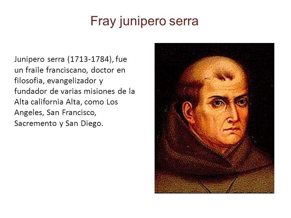 Fray junipero serra Junipero serra (1713-1784), fue un fraile franciscano, doctor en filosofia, evangelizador y fundador de varias misiones de la Alta