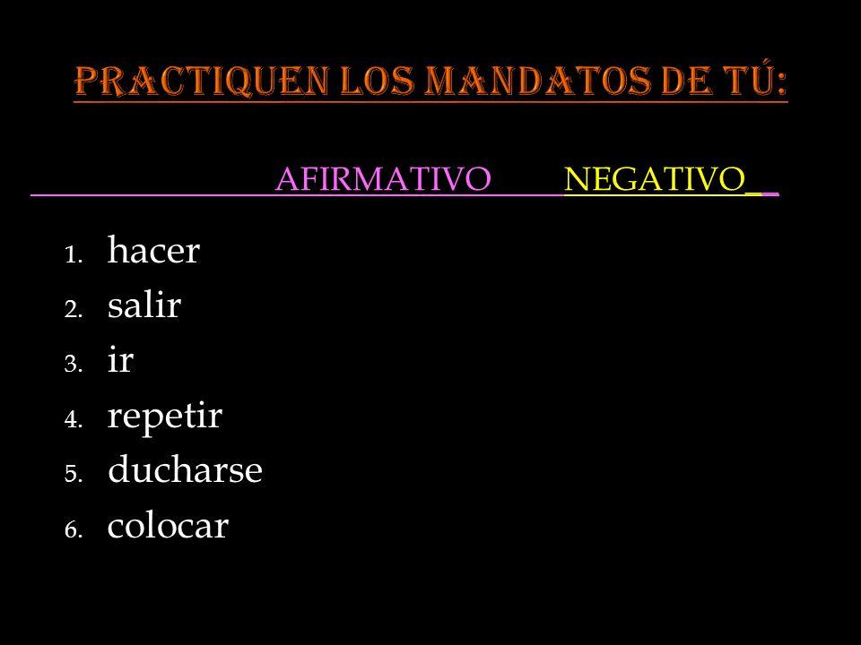AFIRMATIVO NEGATIVO__ 1. hacer 2. salir 3. ir 4. repetir 5. ducharse 6. colocar
